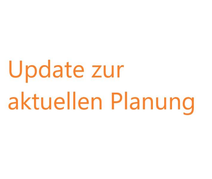 Update zur aktuellen Planung